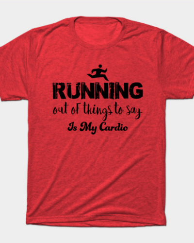 Running out of things to say is my cardio T-Shirt