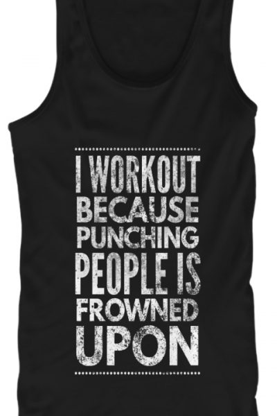 I Workout Because I Can't Punch People