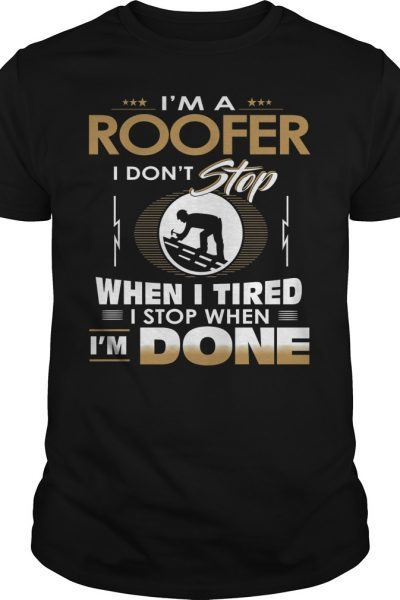 I'm A Roofer I Stop When I'm Done For Roofer Shirt, Hoodie, Tank top