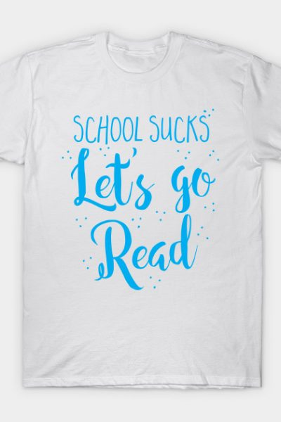 School sucks let's go READ T-Shirt