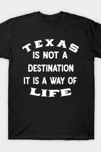 Texas Is Not A Destination It Is A Way Of Life T-Shirt