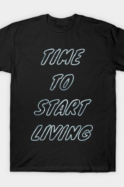 Time To Start Living T-Shirt