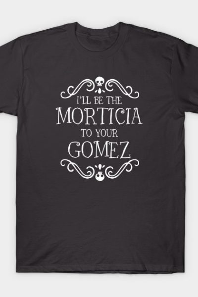 I'll be the Morticia to your Gomez T-Shirt