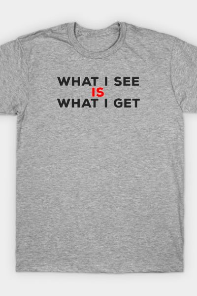 What I See IS What I Get T-Shirt
