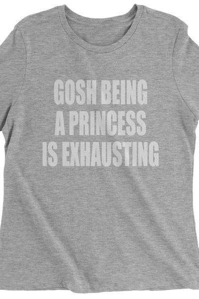 Gosh Being A Princess Is Exhausting Womens T-shirt