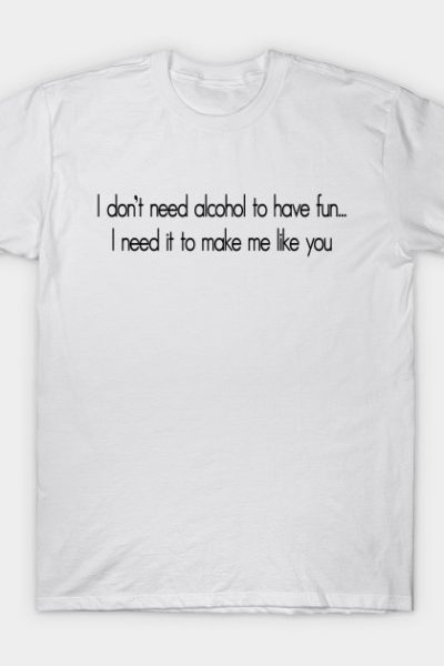 I don't need alcohol to have fun…I need it to make me like you T-Shirt