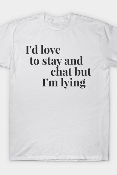 I'd love to stay and chat but I'm lying T-Shirt