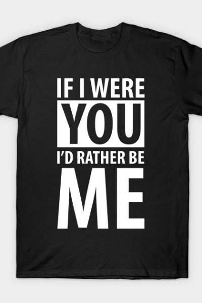 Insult: If I were your I'd rather be me T-Shirt