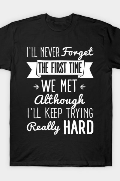 Insult: I'll never forget the first time we met. I'll keep trying T-Shirt