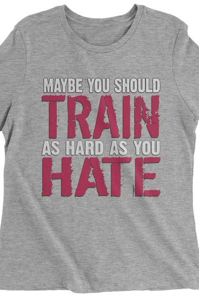 Maybe You Should Train As Hard As You Hate Womens T-shirt