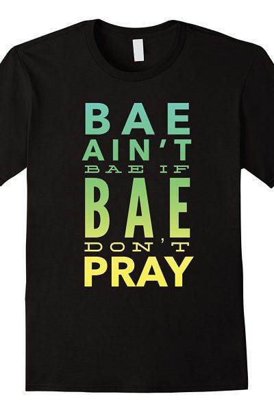 Bae Ain't Bae If Bae Don't Pray Shirt