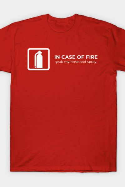 In Case of Fire Grab My Hose and Spray T-Shirt