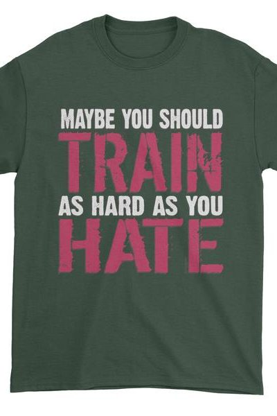 Maybe You Should Train As Hard As You Hate Mens T-shirt