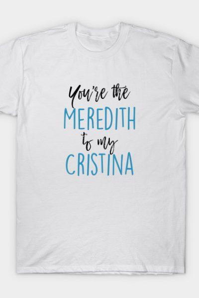 Greys Anatomy – You're the Meredith to my Cristina T-Shirt