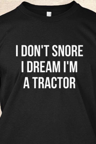 I don't snore I dream I'm a tractor hila