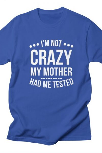 I'm Not Crazy My Mother Had Me Tested T-Shirt   Red Yolk's Shop