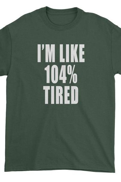 I'm Like 104% Tired Mens T-shirt