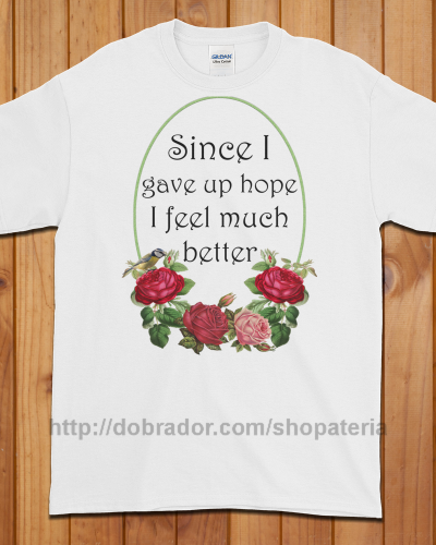 Since I Gave Up Hope T-Shirt (Unisex) | Dobrador Shopateria