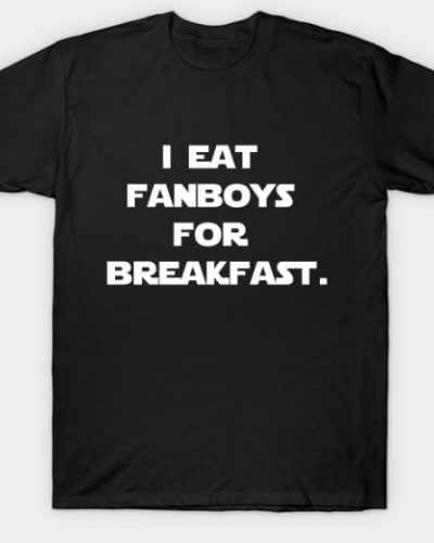 I eat fanboys for breakfast.