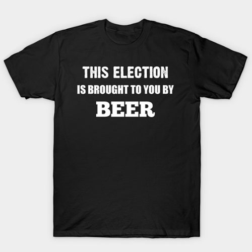 This Election is Brought to You By Beer in White Text T-Shirt