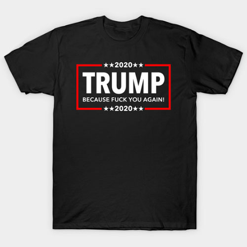 Trump 2020 – Because Fuck You Again T-Shirt