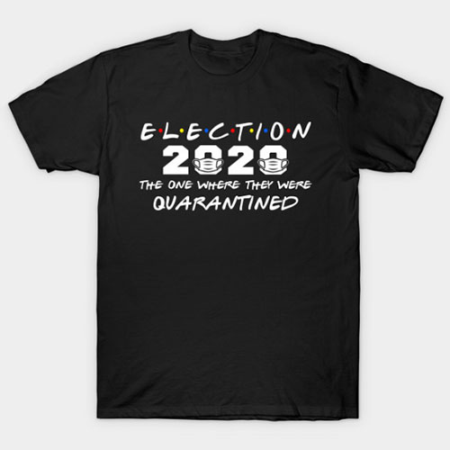 Funny Election 2020 The One Where They Were Quarantined Gift T-Shirt