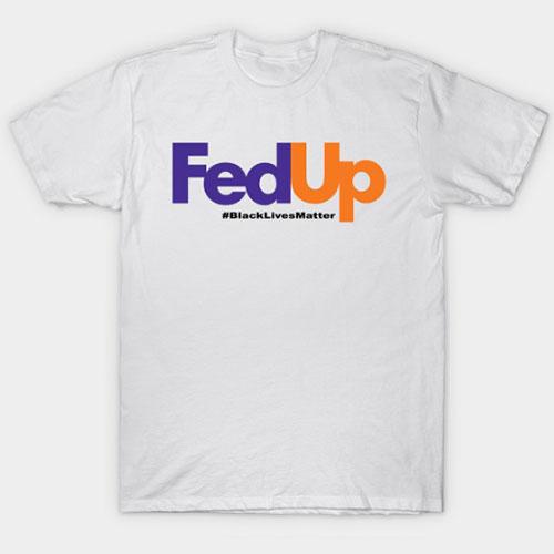 Fed Up, black lives matter T-Shirt
