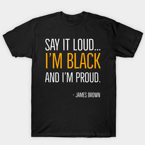 Say It Loud…I'm Black and I'm Proud, James Brown, Black History, African American, Black Music T-Shirt