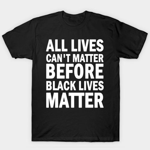 All lives cant matter before black lives matter T-Shirt