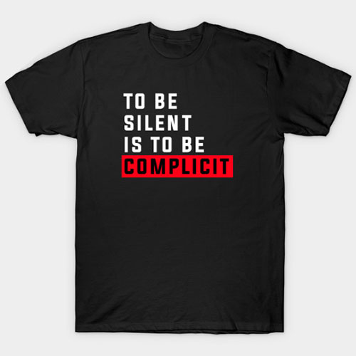 To be silent is to be complicit T-Shirt
