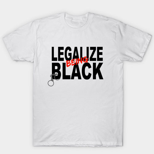 Legalize Being Black Anti Racism Protest T-Shirt
