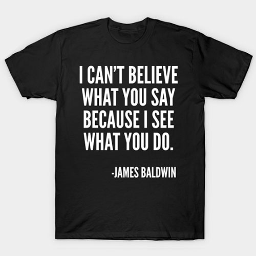 I can't believe what you say, James Baldwin Quote T-Shirt