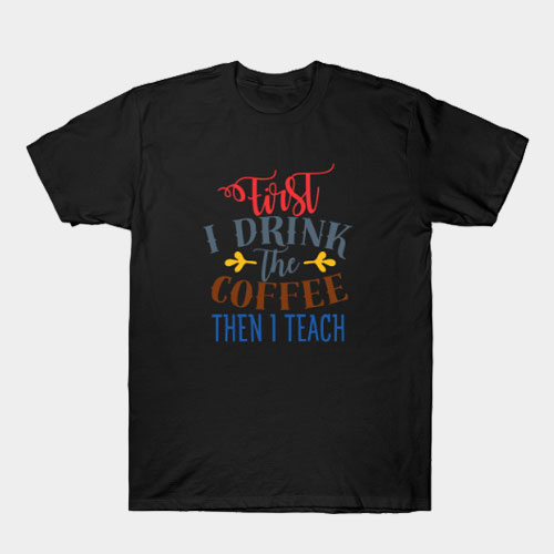 First I Drink The Coffee Then I Teach T-Shirt