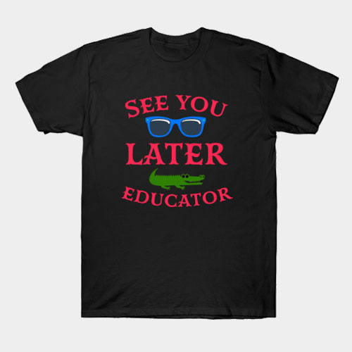 See You Later Educator T-Shirt